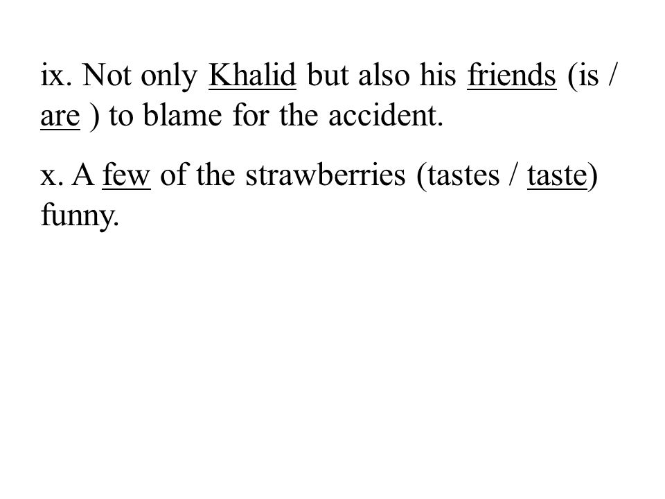 ix. Not only Khalid but also his friends (is / are ) to blame for the accident.