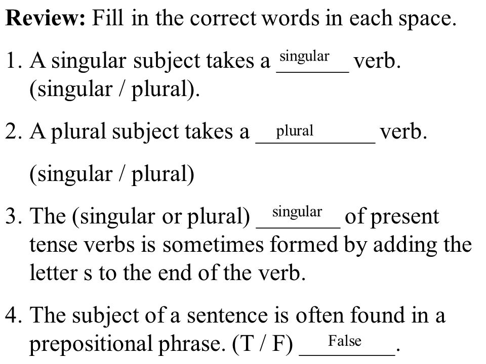 Review: Fill in the correct words in each space. 1.A singular subject takes a ______ verb.
