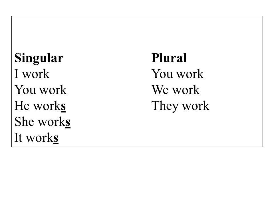 SingularPlural I workYou work You workWe work He worksThey work She works It works