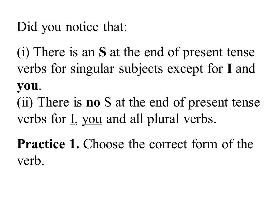 Did you notice that: (i) There is an S at the end of present tense verbs for singular subjects except for I and you.