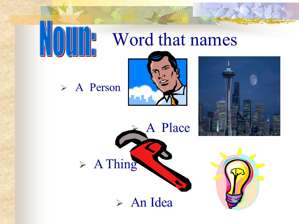 Word that names  A Person  An Idea  A Thing  A Place