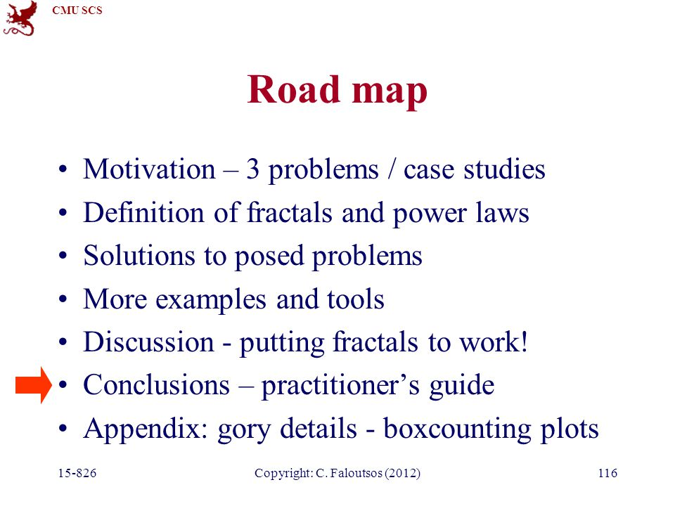 CMU SCS 15-826Copyright: C. Faloutsos (2012)116 Road map Motivation – 3 problems / case studies Definition of fractals and power laws Solutions to pos