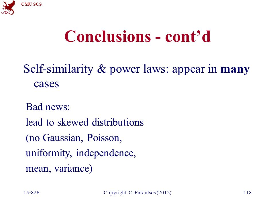 CMU SCS 15-826Copyright: C. Faloutsos (2012)118 Conclusions - cont'd Self-similarity & power laws: appear in many cases Bad news: lead to skewed distr
