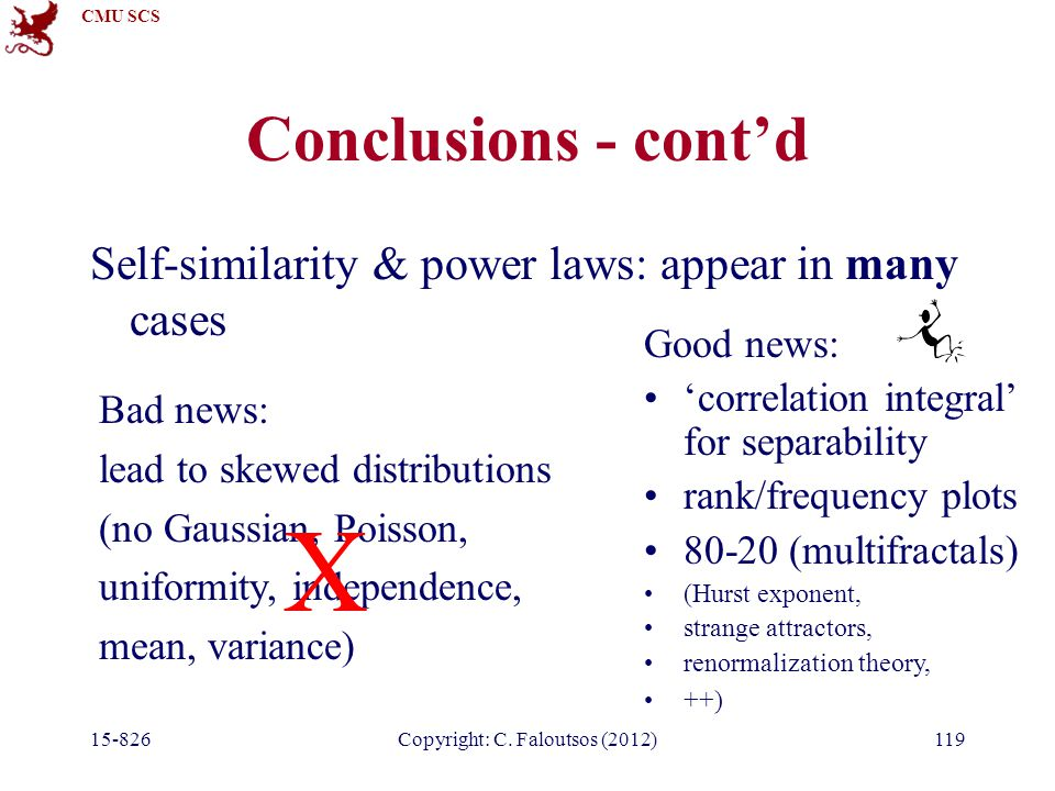 CMU SCS 15-826Copyright: C. Faloutsos (2012)119 Conclusions - cont'd Self-similarity & power laws: appear in many cases Bad news: lead to skewed distr