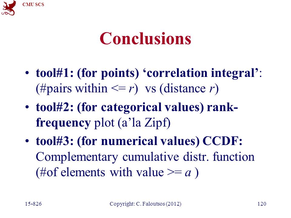 CMU SCS 15-826Copyright: C. Faloutsos (2012)120 Conclusions tool#1: (for points) 'correlation integral': (#pairs within <= r) vs (distance r) tool#2: