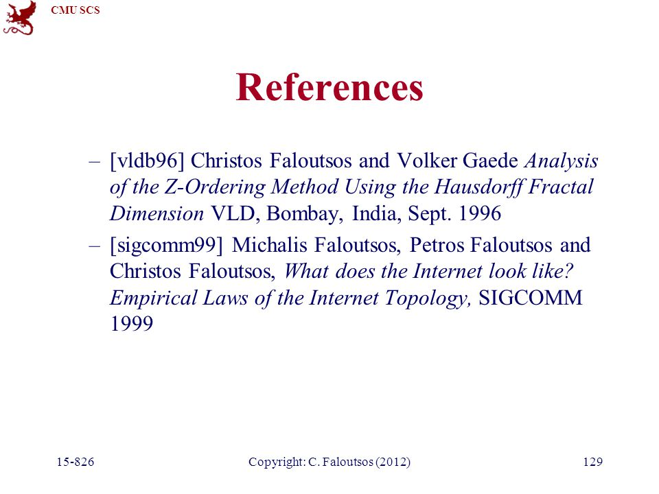 CMU SCS 15-826Copyright: C. Faloutsos (2012)129 References –[vldb96] Christos Faloutsos and Volker Gaede Analysis of the Z-Ordering Method Using the H