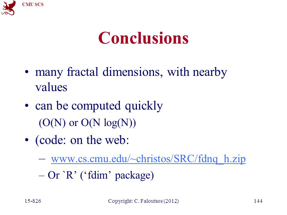 CMU SCS 15-826Copyright: C. Faloutsos (2012)144 Conclusions many fractal dimensions, with nearby values can be computed quickly (O(N) or O(N log(N)) (