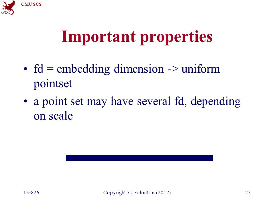 CMU SCS 15-826Copyright: C. Faloutsos (2012)25 Important properties fd = embedding dimension -> uniform pointset a point set may have several fd, depe