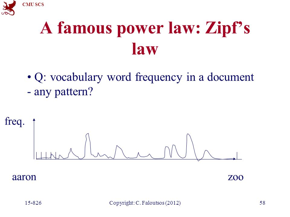 CMU SCS 15-826Copyright: C. Faloutsos (2012)58 A famous power law: Zipf's law Q: vocabulary word frequency in a document - any pattern? aaronzoo freq.