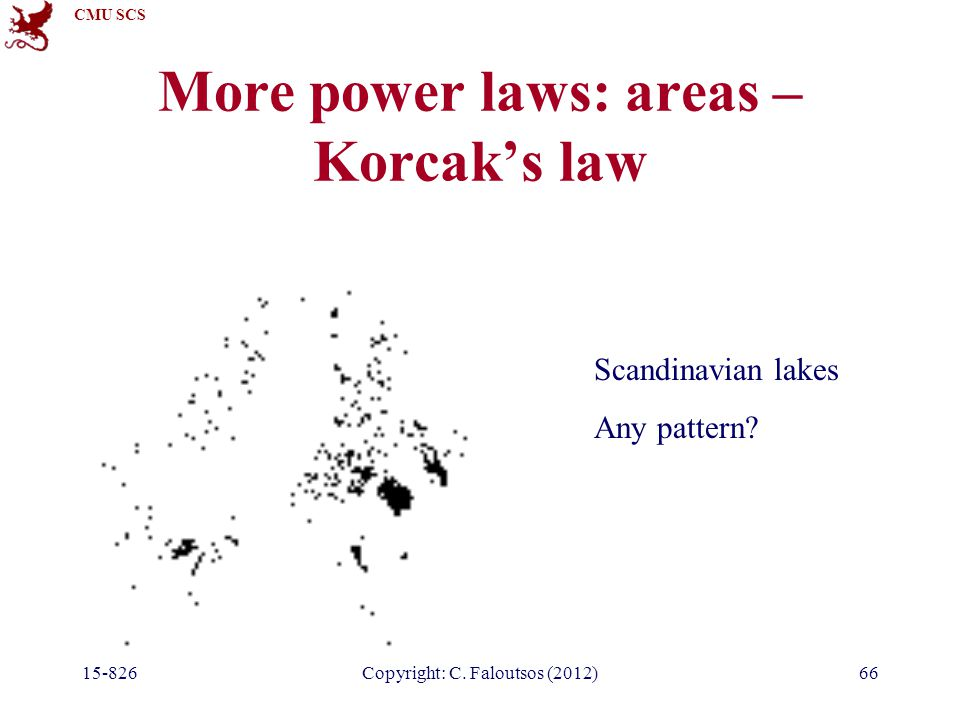 CMU SCS 15-826Copyright: C. Faloutsos (2012)66 More power laws: areas – Korcak's law Scandinavian lakes Any pattern?