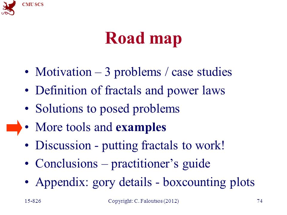 CMU SCS 15-826Copyright: C. Faloutsos (2012)74 Road map Motivation – 3 problems / case studies Definition of fractals and power laws Solutions to pose