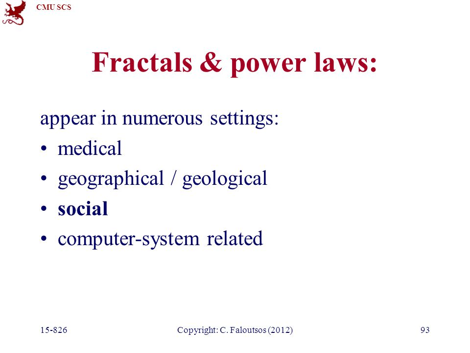 CMU SCS 15-826Copyright: C. Faloutsos (2012)93 Fractals & power laws: appear in numerous settings: medical geographical / geological social computer-s