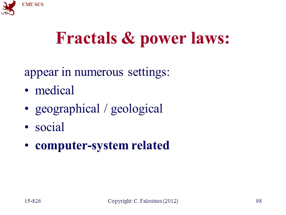 CMU SCS 15-826Copyright: C. Faloutsos (2012)98 Fractals & power laws: appear in numerous settings: medical geographical / geological social computer-s