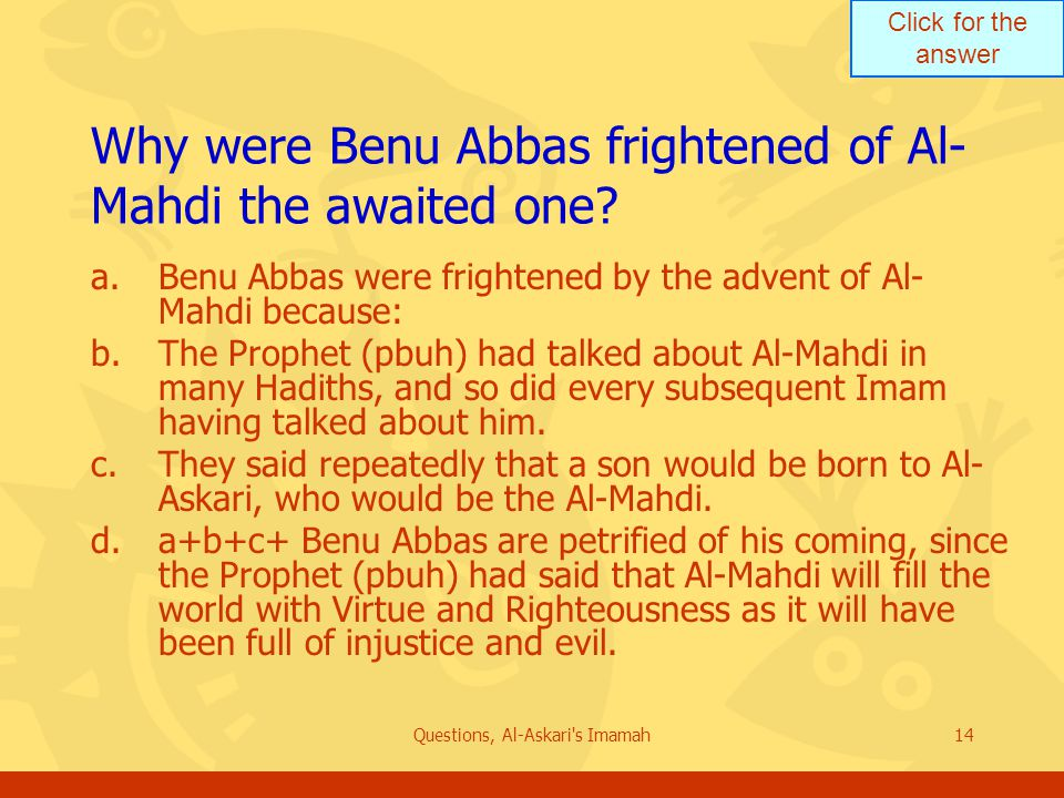 Click for the answer Questions, Al-Askari s Imamah14 Why were Benu Abbas frightened of Al- Mahdi the awaited one.