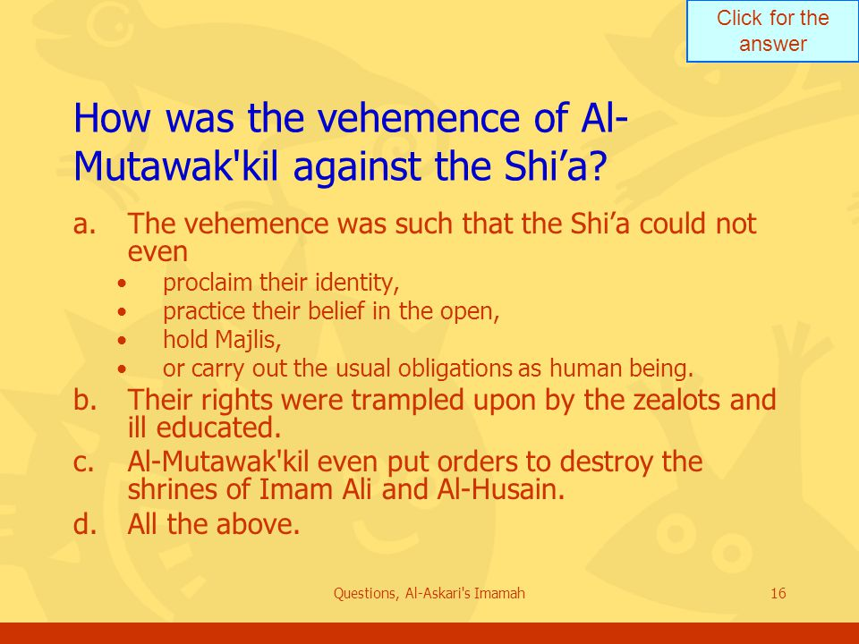 Click for the answer Questions, Al-Askari s Imamah16 How was the vehemence of Al- Mutawak kil against the Shi'a.