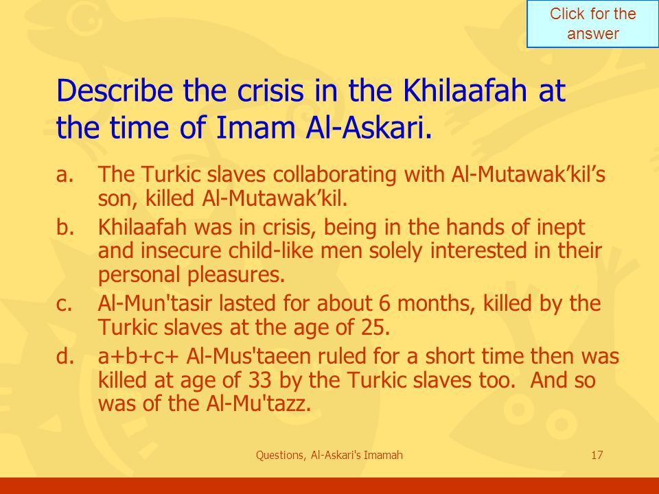 Click for the answer Questions, Al-Askari s Imamah17 Describe the crisis in the Khilaafah at the time of Imam Al-Askari.