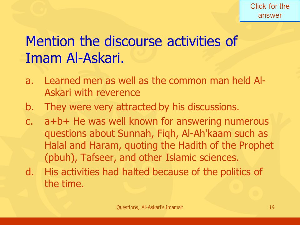 Click for the answer Questions, Al-Askari's Imamah19 Mention the discourse activities of Imam Al-Askari. a.Learned men as well as the common man held