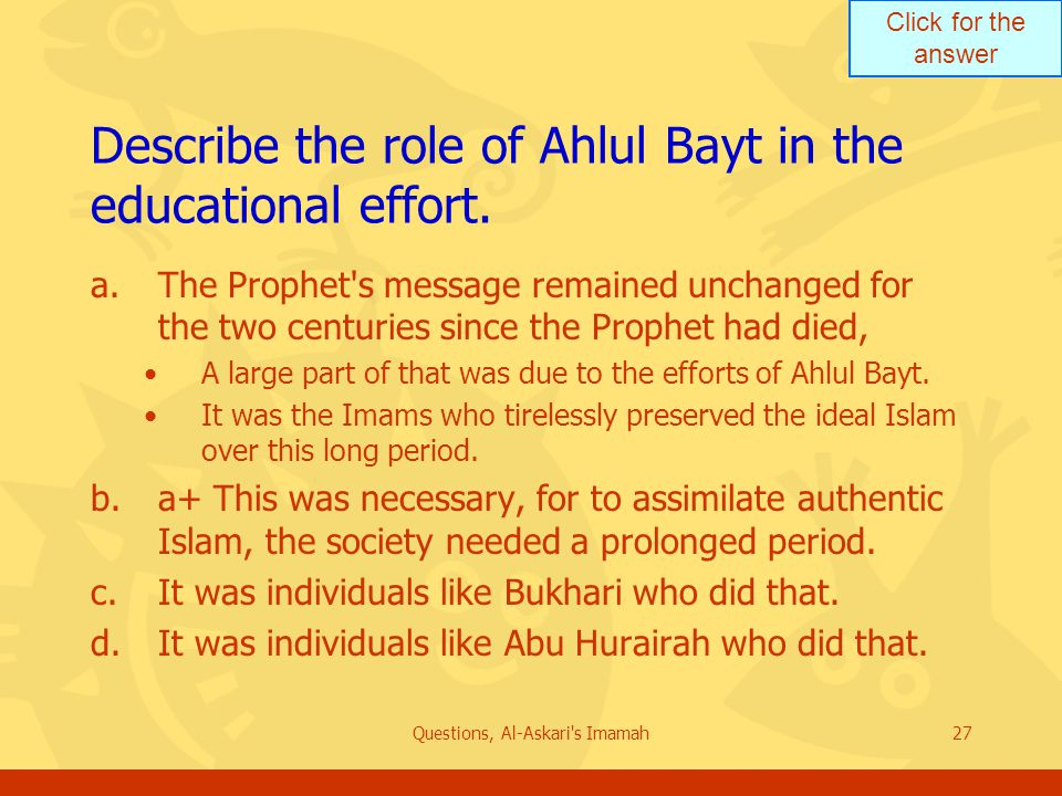 Click for the answer Questions, Al-Askari s Imamah27 Describe the role of Ahlul Bayt in the educational effort.