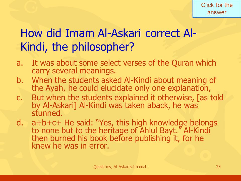 Click for the answer Questions, Al-Askari's Imamah33 How did Imam Al-Askari correct Al- Kindi, the philosopher? a.It was about some select verses of t