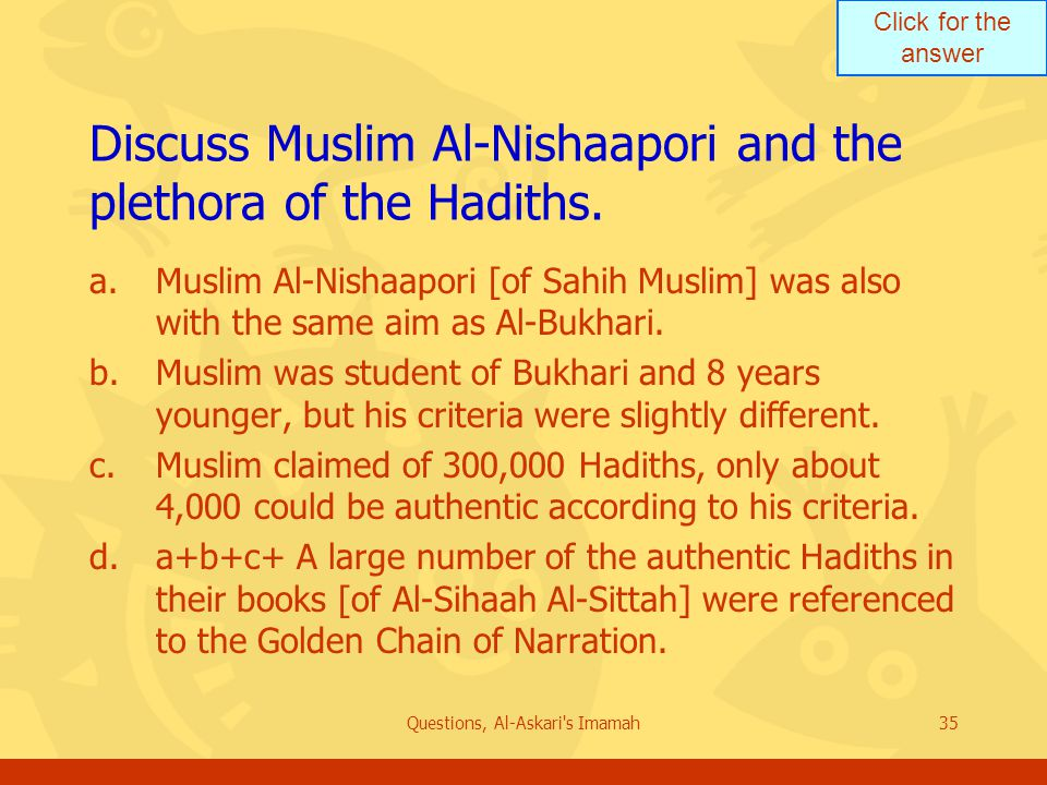 Click for the answer Questions, Al-Askari s Imamah35 Discuss Muslim Al-Nishaapori and the plethora of the Hadiths.