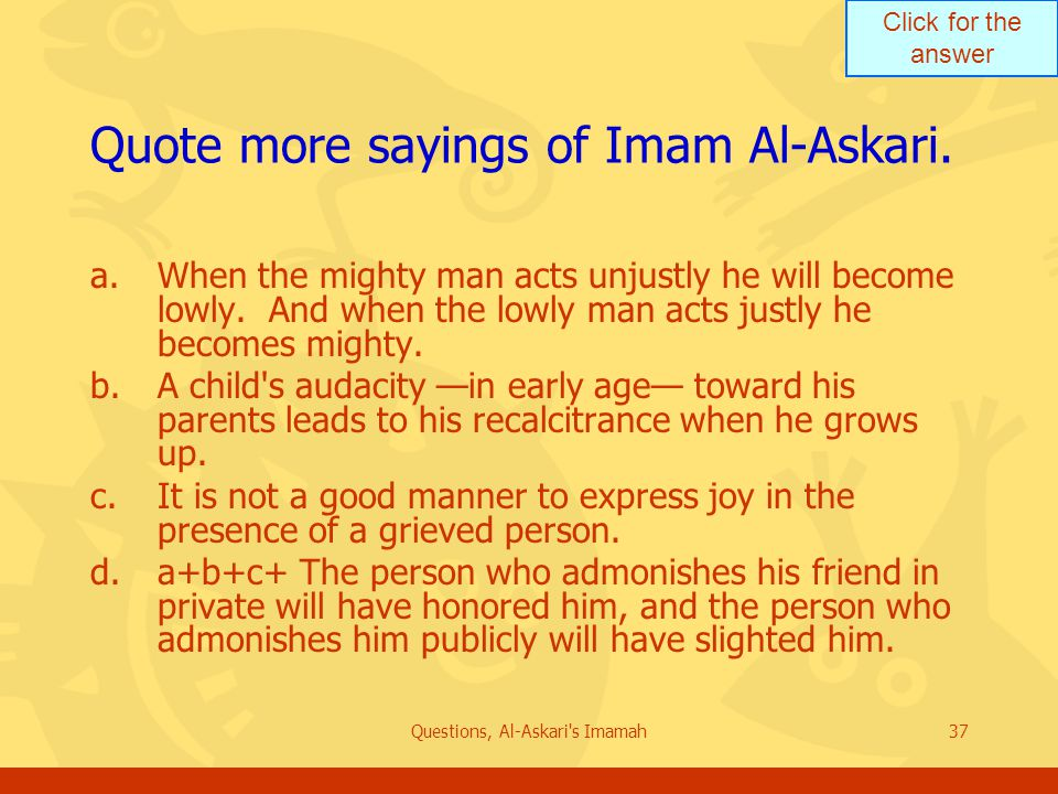Click for the answer Questions, Al-Askari's Imamah37 Quote more sayings of Imam Al-Askari. a.When the mighty man acts unjustly he will become lowly. A