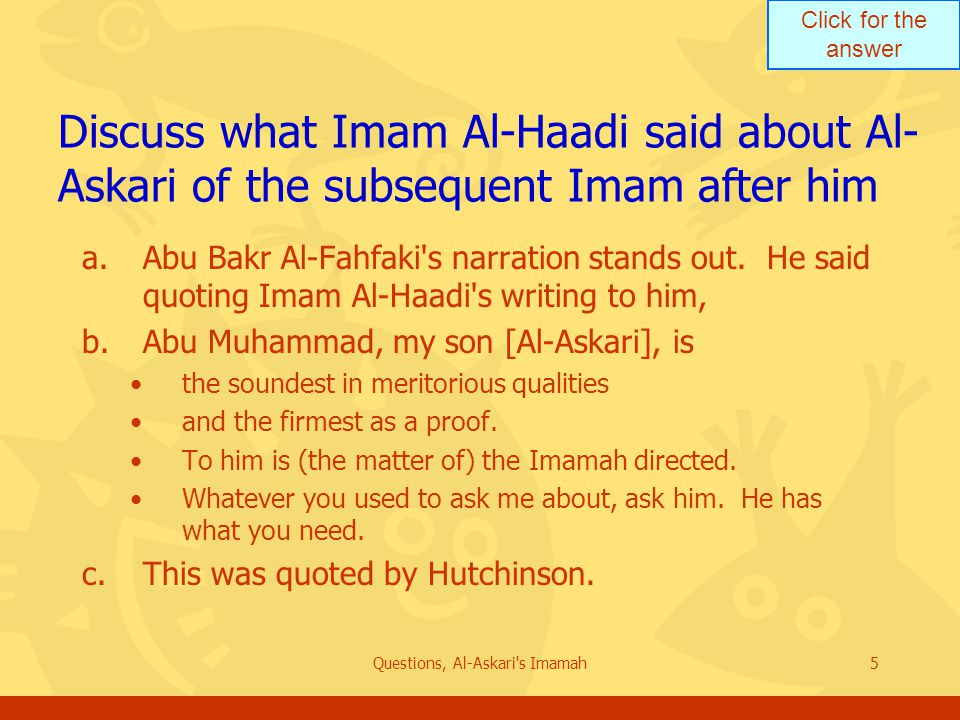 Click for the answer Questions, Al-Askari s Imamah5 Discuss what Imam Al-Haadi said about Al- Askari of the subsequent Imam after him a.Abu Bakr Al-Fahfaki s narration stands out.