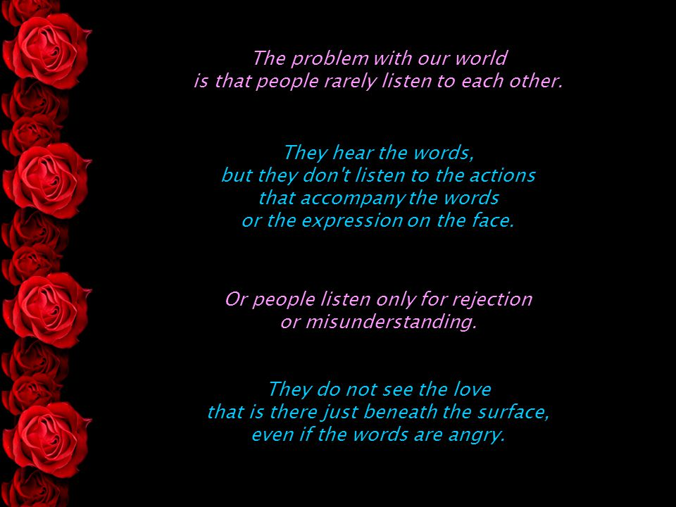 The problem with our world is that people rarely listen to each other. Or people listen only for rejection or misunderstanding. They hear the words, b