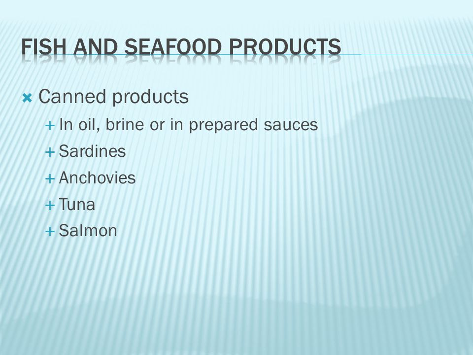  Canned products  In oil, brine or in prepared sauces  Sardines  Anchovies  Tuna  Salmon