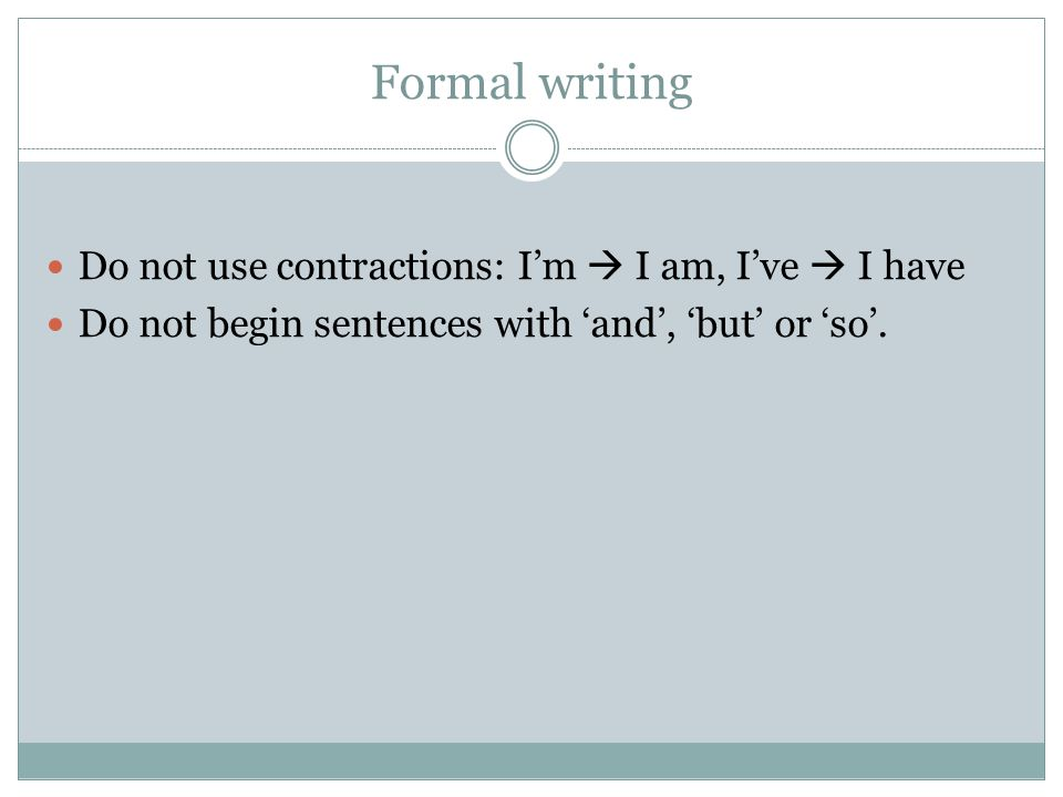 Formal writing Do not use contractions: I'm  I am, I've  I have Do not begin sentences with 'and', 'but' or 'so'.