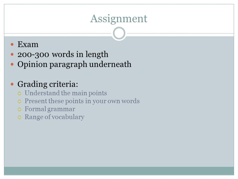 Assignment Exam 200-300 words in length Opinion paragraph underneath Grading criteria:  Understand the main points  Present these points in your own words  Formal grammar  Range of vocabulary