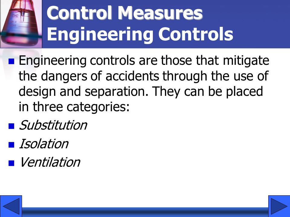 Control Measures Control Measures Engineering Controls Engineering controls are those that mitigate the dangers of accidents through the use of design and separation.