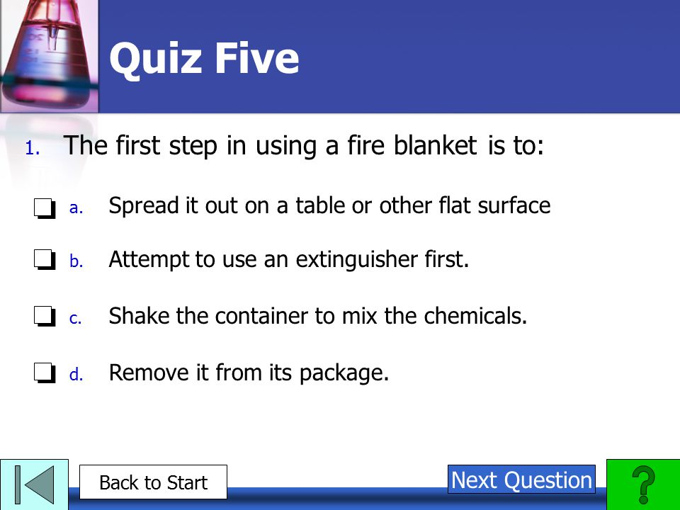 Quiz Five 1.The first step in using a fire blanket is to: a.
