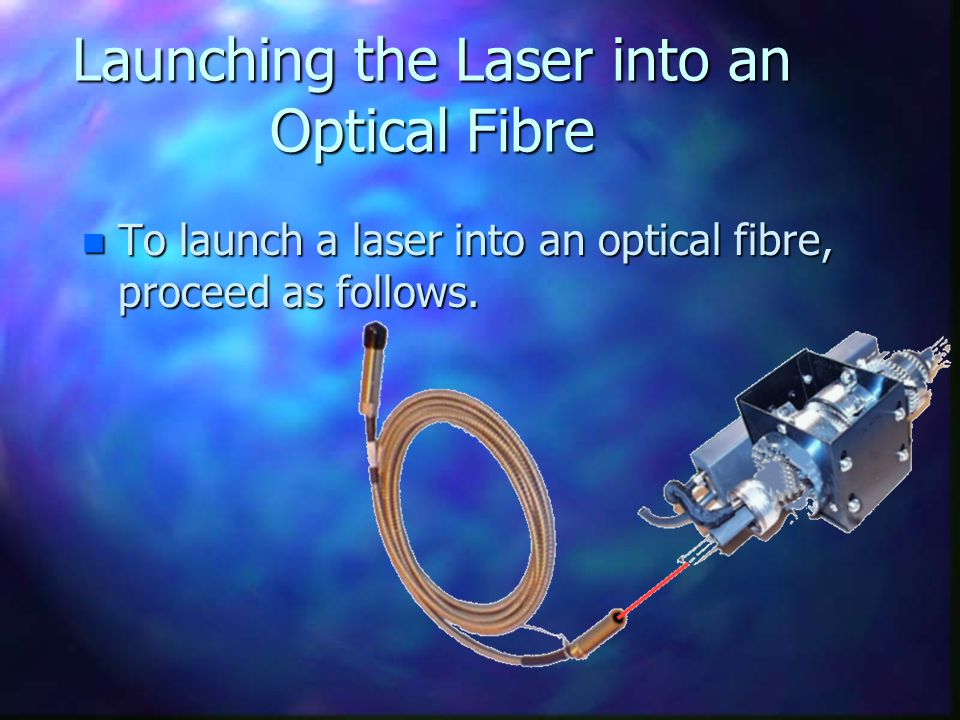 Launching the Laser into an Optical Fibre n To launch a laser into an optical fibre, proceed as follows.