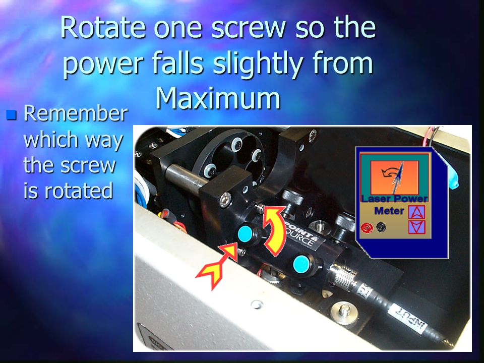 Rotate one screw so the power falls slightly from Maximum n Remember which way the screw is rotated