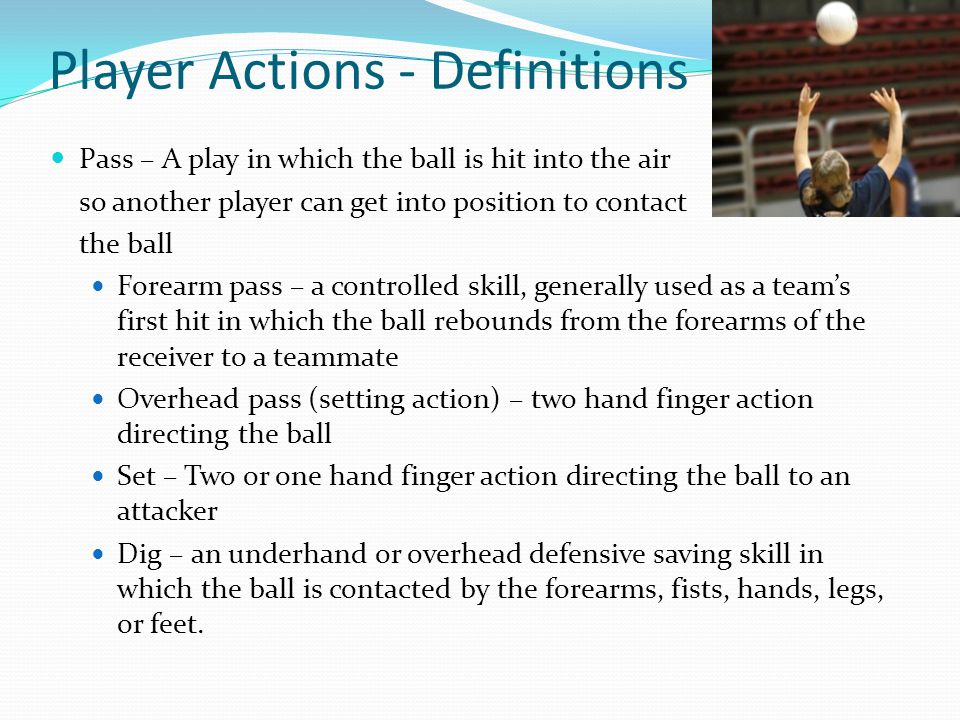 Player Actions - Definitions Pass – A play in which the ball is hit into the air so another player can get into position to contact the ball Forearm pass – a controlled skill, generally used as a team's first hit in which the ball rebounds from the forearms of the receiver to a teammate Overhead pass (setting action) – two hand finger action directing the ball Set – Two or one hand finger action directing the ball to an attacker Dig – an underhand or overhead defensive saving skill in which the ball is contacted by the forearms, fists, hands, legs, or feet.