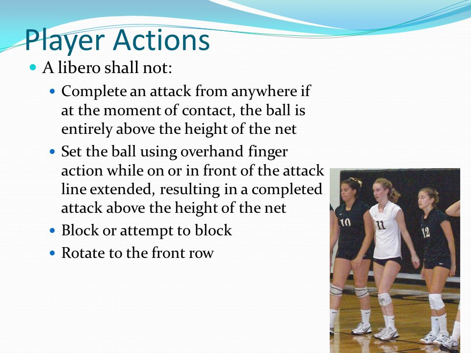 Player Actions A libero shall not: Complete an attack from anywhere if at the moment of contact, the ball is entirely above the height of the net Set the ball using overhand finger action while on or in front of the attack line extended, resulting in a completed attack above the height of the net Block or attempt to block Rotate to the front row