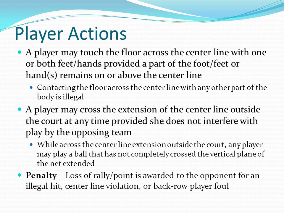 Player Actions A player may touch the floor across the center line with one or both feet/hands provided a part of the foot/feet or hand(s) remains on or above the center line Contacting the floor across the center line with any other part of the body is illegal A player may cross the extension of the center line outside the court at any time provided she does not interfere with play by the opposing team While across the center line extension outside the court, any player may play a ball that has not completely crossed the vertical plane of the net extended Penalty – Loss of rally/point is awarded to the opponent for an illegal hit, center line violation, or back-row player foul