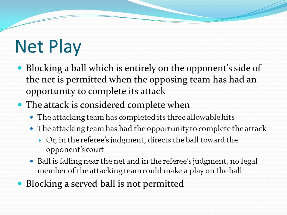 Net Play Blocking a ball which is entirely on the opponent's side of the net is permitted when the opposing team has had an opportunity to complete its attack The attack is considered complete when The attacking team has completed its three allowable hits The attacking team has had the opportunity to complete the attack Or, in the referee's judgment, directs the ball toward the opponent's court Ball is falling near the net and in the referee's judgment, no legal member of the attacking team could make a play on the ball Blocking a served ball is not permitted