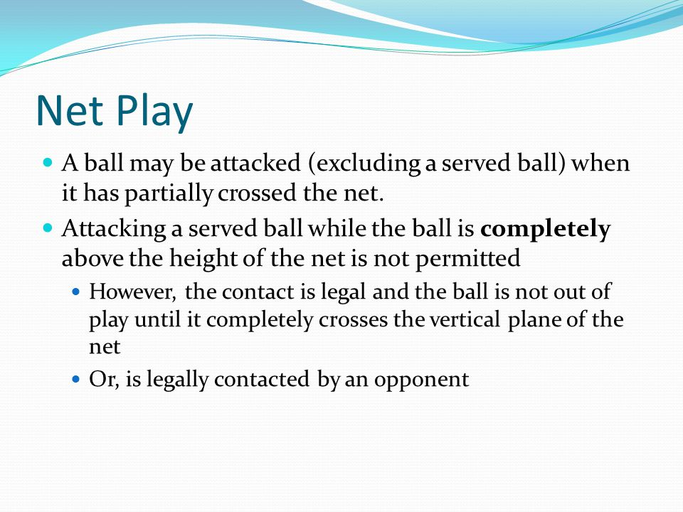 Net Play A ball may be attacked (excluding a served ball) when it has partially crossed the net.