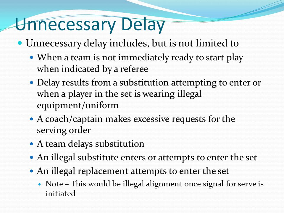 Unnecessary Delay Unnecessary delay includes, but is not limited to When a team is not immediately ready to start play when indicated by a referee Delay results from a substitution attempting to enter or when a player in the set is wearing illegal equipment/uniform A coach/captain makes excessive requests for the serving order A team delays substitution An illegal substitute enters or attempts to enter the set An illegal replacement attempts to enter the set Note – This would be illegal alignment once signal for serve is initiated