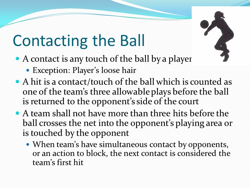 Contacting the Ball A contact is any touch of the ball by a player Exception: Player's loose hair A hit is a contact/touch of the ball which is counted as one of the team's three allowable plays before the ball is returned to the opponent's side of the court A team shall not have more than three hits before the ball crosses the net into the opponent's playing area or is touched by the opponent When team's have simultaneous contact by opponents, or an action to block, the next contact is considered the team's first hit