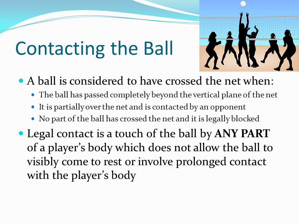 Contacting the Ball A ball is considered to have crossed the net when: The ball has passed completely beyond the vertical plane of the net It is partially over the net and is contacted by an opponent No part of the ball has crossed the net and it is legally blocked Legal contact is a touch of the ball by ANY PART of a player's body which does not allow the ball to visibly come to rest or involve prolonged contact with the player's body