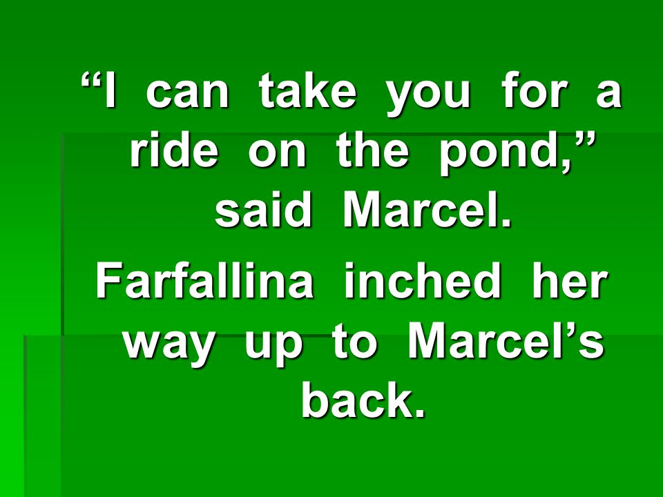 I can take you for a ride on the pond, said Marcel.