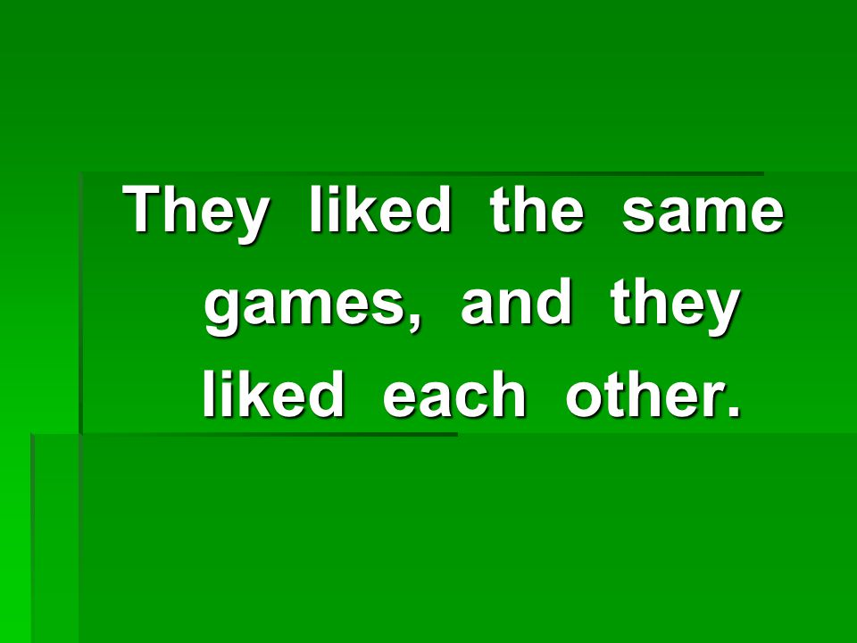 They liked the same games, and they games, and they liked each other. liked each other.