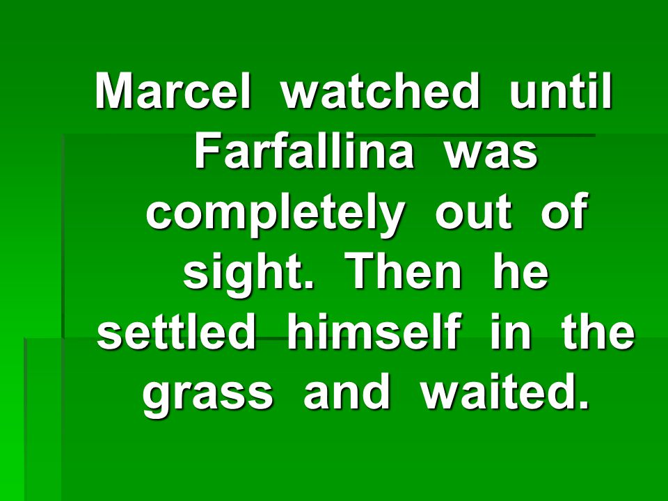 Marcel watched until Farfallina was completely out of sight.