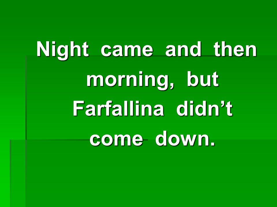 Night came and then morning, but morning, but Farfallina didn't Farfallina didn't come down.