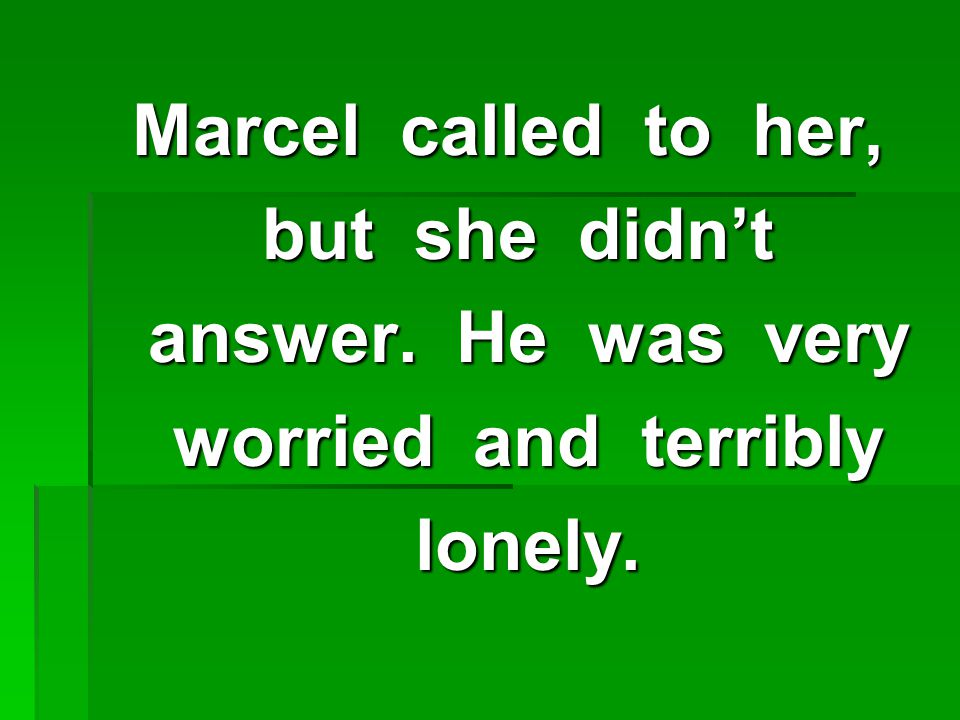 Marcel called to her, but she didn't but she didn't answer.