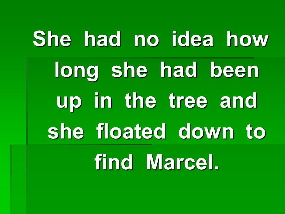 She had no idea how long she had been long she had been up in the tree and up in the tree and she floated down to she floated down to find Marcel.