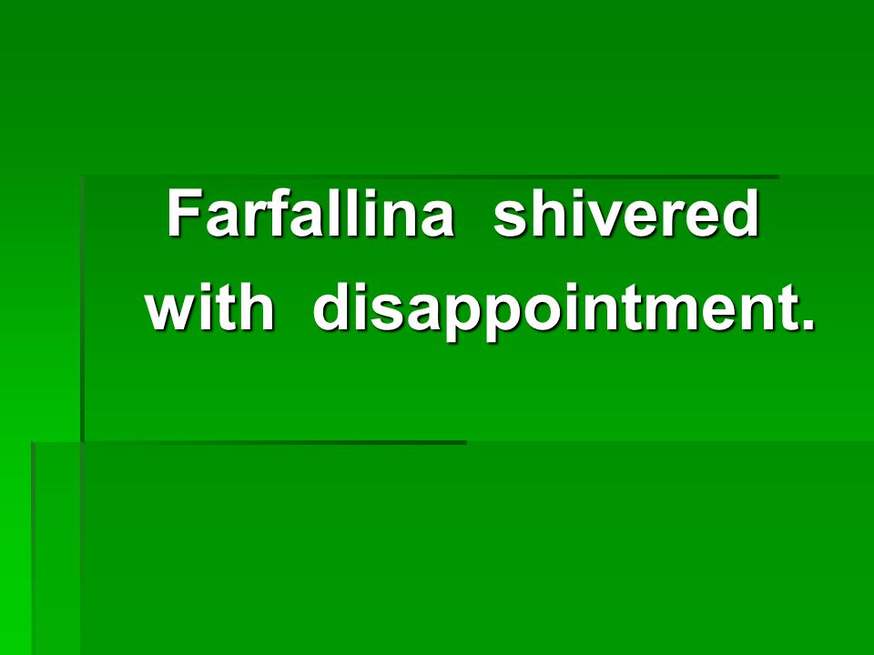 Farfallina shivered with disappointment. with disappointment.