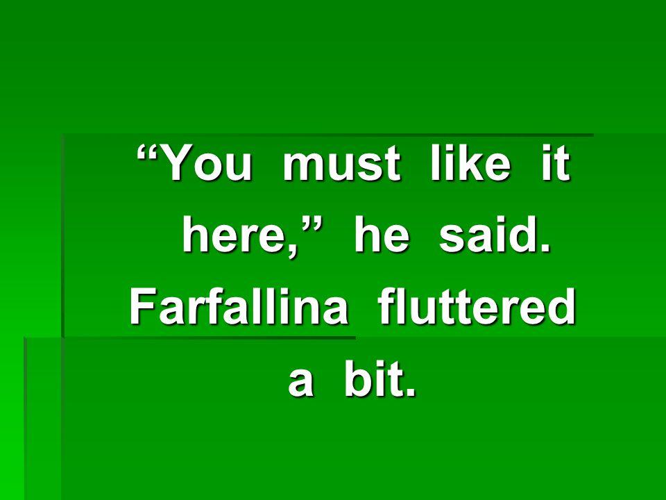 You must like it here, he said. here, he said. Farfallina fluttered a bit.